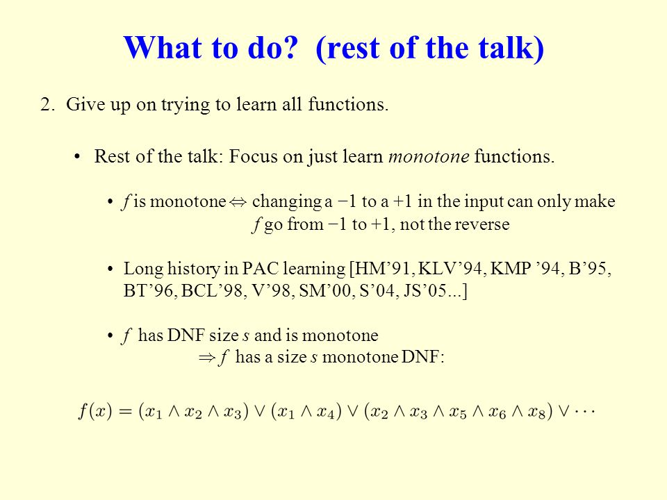 What to do? (rest of the talk) 2. Give up on trying to learn all functions. Rest of the talk: Focus on just learn monotone functions. f is monotone, c
