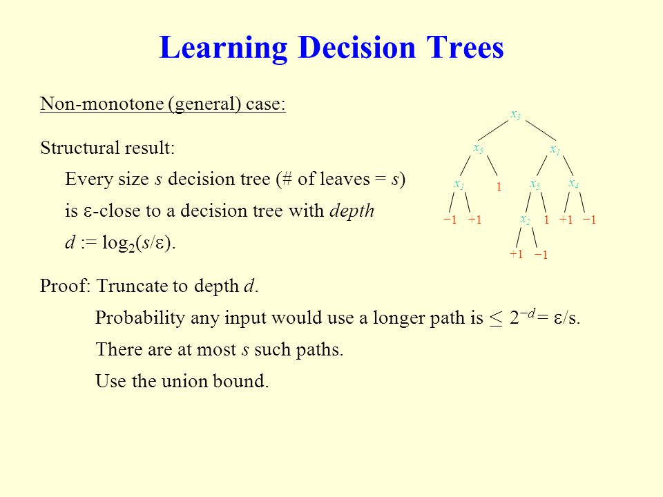 Learning Decision Trees Non-monotone (general) case: Structural result: Every size s decision tree (# of leaves = s) is -close to a decision tree with