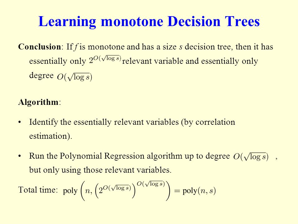 Learning monotone Decision Trees Conclusion: If f is monotone and has a size s decision tree, then it has essentially only relevant variable and essentially only degree Algorithm: Identify the essentially relevant variables (by correlation estimation).