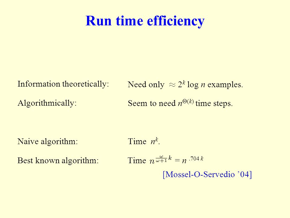 Run time efficiency Information theoretically: Algorithmically: Naive algorithm: Time n k. Best known algorithm: Time = n.704 k [Mossel-O-Servedio 04]
