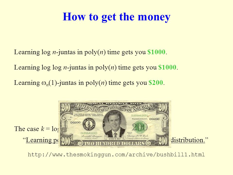How to get the money Learning log n-juntas in poly(n) time gets you $1000. Learning log log n-juntas in poly(n) time gets you $1000. Learning n (1)-ju