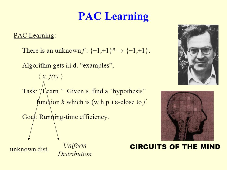 PAC Learning PAC Learning: There is an unknown f : {1,+1} n ! {1,+1}. Algorithm gets i.i.d. examples, h x, f(x) i Task: Learn. Given, find a hypothesi