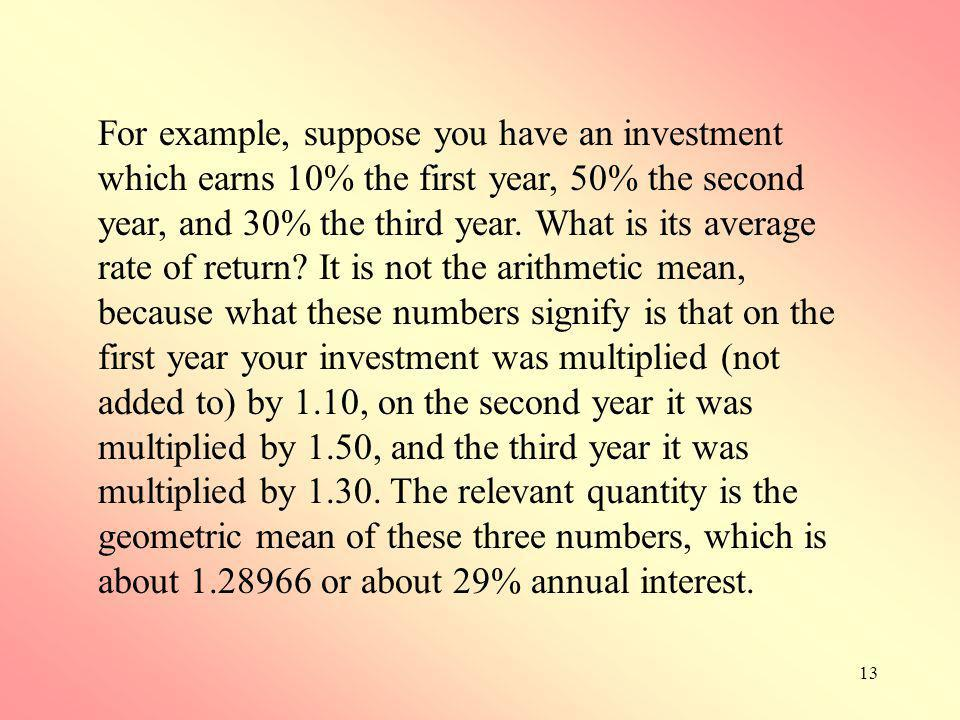 13 For example, suppose you have an investment which earns 10% the first year, 50% the second year, and 30% the third year. What is its average rate o