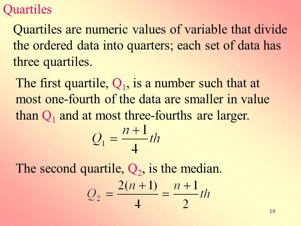 19 Quartiles Quartiles are numeric values of variable that divide the ordered data into quarters; each set of data has three quartiles. The first quar