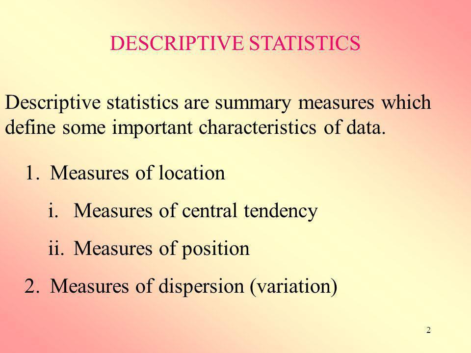 2 1.Measures of location i.Measures of central tendency ii.Measures of position 2.Measures of dispersion (variation) DESCRIPTIVE STATISTICS Descriptiv