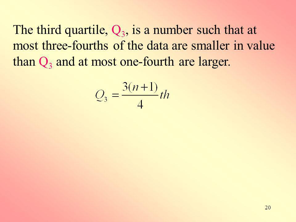 20 The third quartile, Q 3, is a number such that at most three-fourths of the data are smaller in value than Q 3 and at most one-fourth are larger.