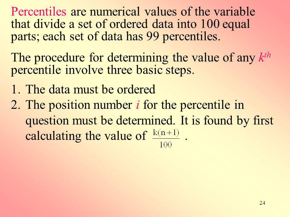 24 Percentiles are numerical values of the variable that divide a set of ordered data into 100 equal parts; each set of data has 99 percentiles. The p