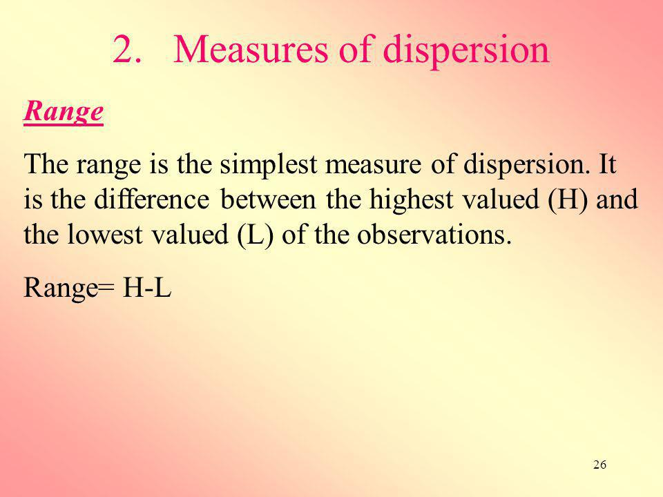 26 2.Measures of dispersion Range The range is the simplest measure of dispersion. It is the difference between the highest valued (H) and the lowest