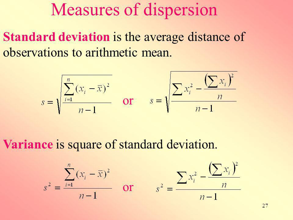 27 Measures of dispersion Variance is square of standard deviation. Standard deviation is the average distance of observations to arithmetic mean. or