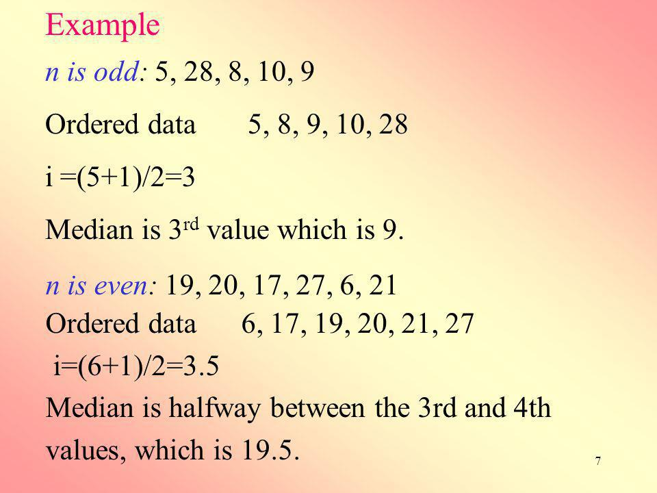 7 n is odd: 5, 28, 8, 10, 9 Ordered data 5, 8, 9, 10, 28 i =(5+1)/2=3 Median is 3 rd value which is 9. Example n is even: 19, 20, 17, 27, 6, 21 Ordere