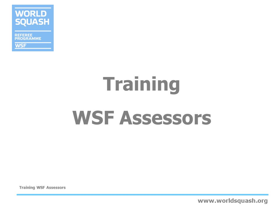 www.worldsquash.org Training WSF Assessors www.worldsquash.org Special needs Flexibility in the case of special needs, such as: –Gallery access for disabled candidate –Allowing for language barriers