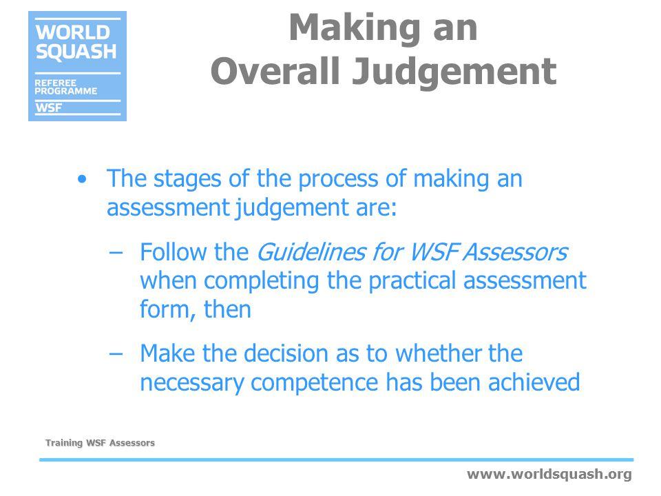 www.worldsquash.org Training WSF Assessors www.worldsquash.org Making an Overall Judgement The stages of the process of making an assessment judgement