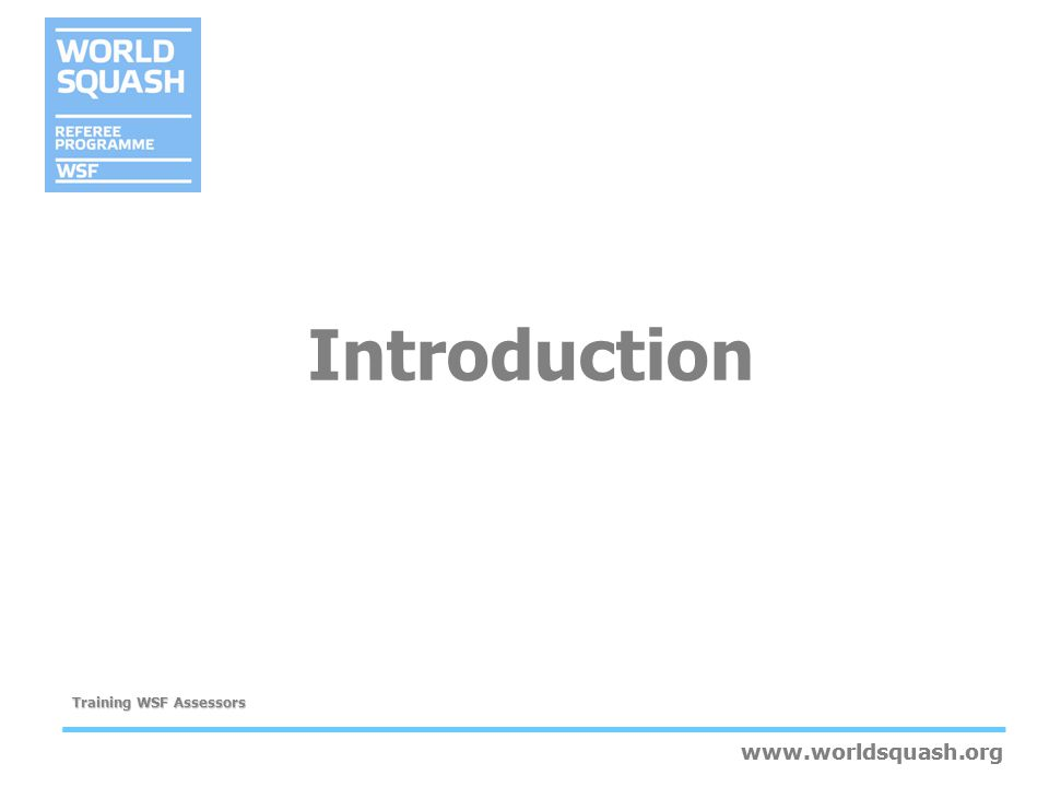 www.worldsquash.org Training WSF Assessors www.worldsquash.org Assessor Training Competencies Plan and organise an assessment process Assess the competence of a candidate –General skills –Knowing the Guide for WSF Assessors