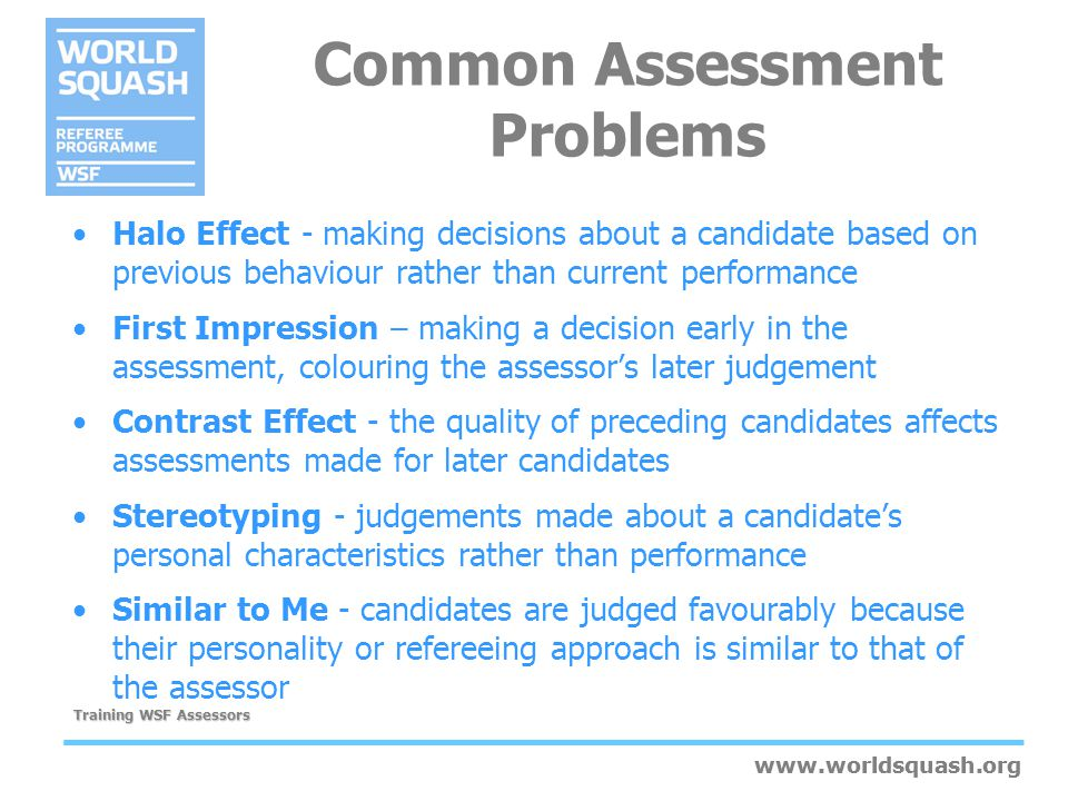 www.worldsquash.org Training WSF Assessors www.worldsquash.org Common Assessment Problems Halo Effect - making decisions about a candidate based on pr