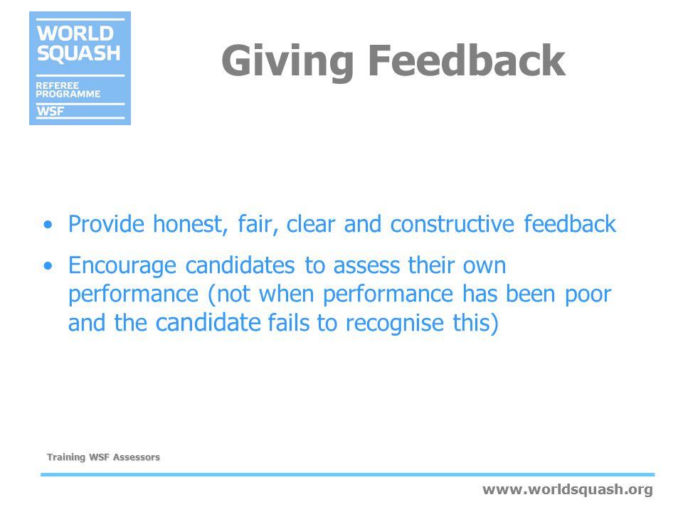 www.worldsquash.org Training WSF Assessors www.worldsquash.org Giving Feedback Provide honest, fair, clear and constructive feedback Encourage candida