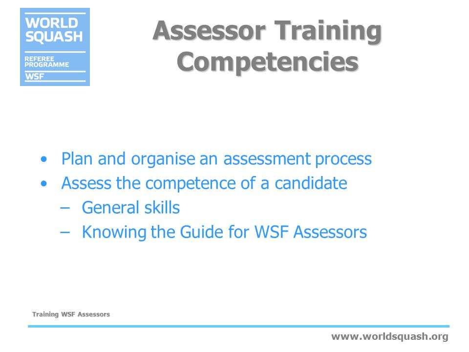 www.worldsquash.org Training WSF Assessors www.worldsquash.org Guidelines for providing feedback Us an appropriate time and private place Be honest, clear and constructive Focus on performance not characteristics Do not overload the candidate with information Use the Sandwich technique: –Outline positive achievements –Give constructive feedback on gaps or errors –Finish with a supportive statement