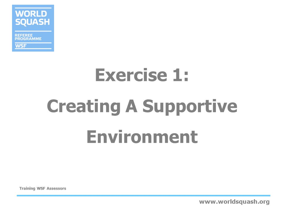 www.worldsquash.org Training WSF Assessors www.worldsquash.org Exercise 1: Creating A Supportive Environment