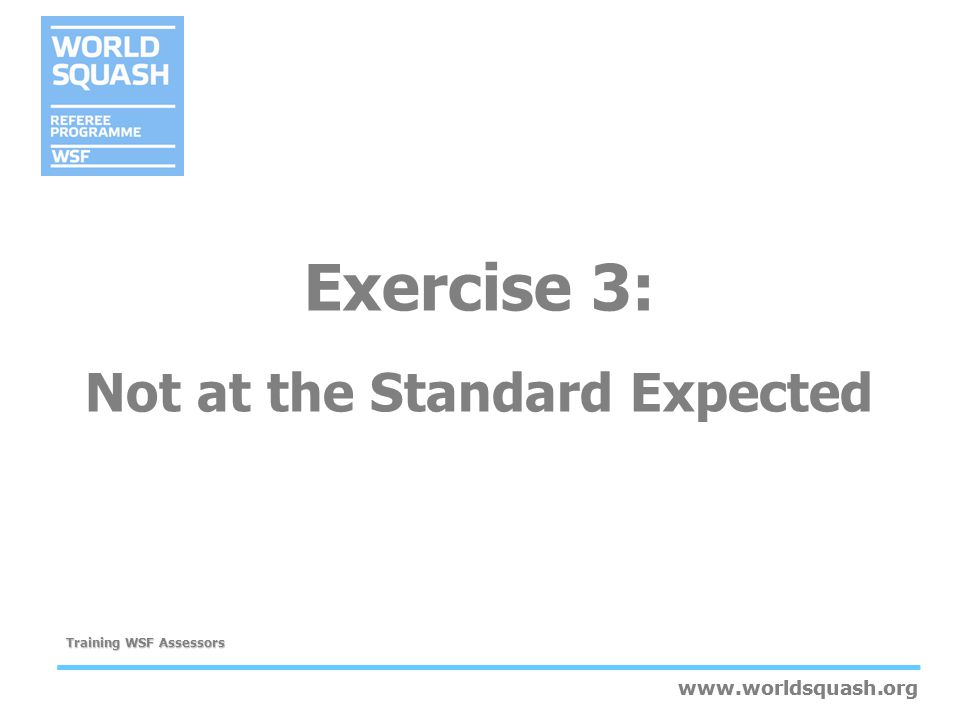 www.worldsquash.org Training WSF Assessors www.worldsquash.org Exercise 3: Not at the Standard Expected