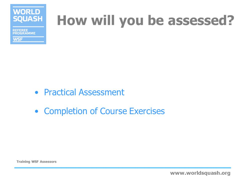 www.worldsquash.org Training WSF Assessors www.worldsquash.org Suggest ways of overcoming any gaps in competence Be confident; there is no need to apologise for a negative result Offer suggestions for future goals and training opportunities Encourage the candidate to ask questions Give the candidate time to read and sign the Assessment sheet Guidelines for providing feedback