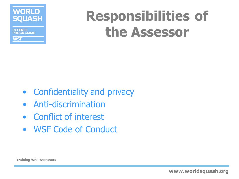 www.worldsquash.org Training WSF Assessors www.worldsquash.org Candidates Rights Informed that assessment is scheduled Informed about assessment process Not pressurised to undertake assessment for promotion if not ready