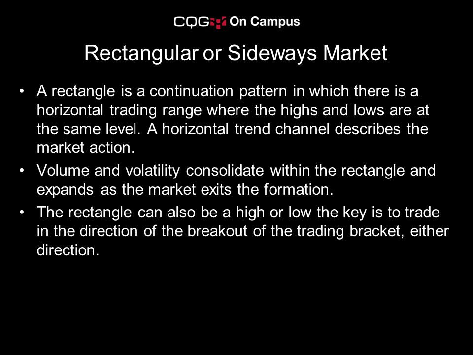 Rectangular or Sideways Market A rectangle is a continuation pattern in which there is a horizontal trading range where the highs and lows are at the