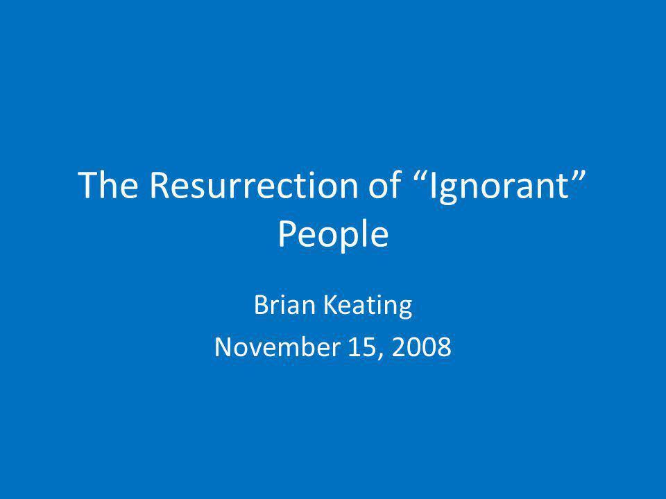 The Resurrection of Ignorant People Brian Keating November 15, 2008