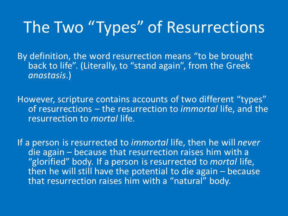The Two Types of Resurrections By definition, the word resurrection means to be brought back to life. (Literally, to stand again, from the Greek anast