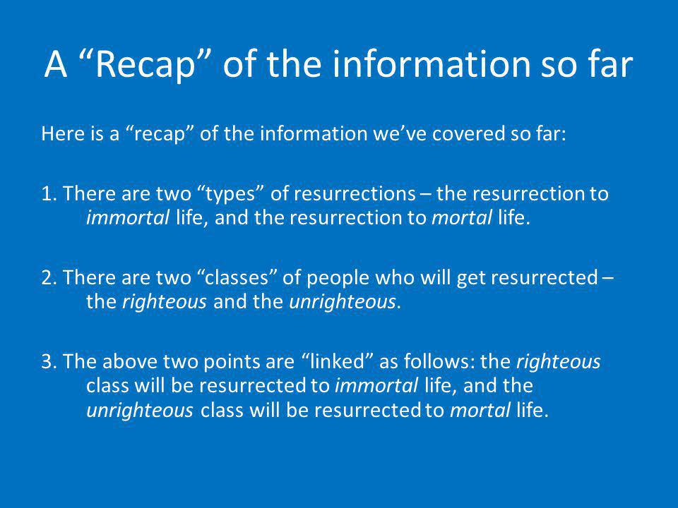 A Recap of the information so far Here is a recap of the information weve covered so far: 1. There are two types of resurrections – the resurrection t