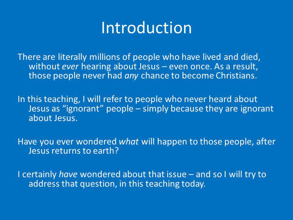 Introduction There are literally millions of people who have lived and died, without ever hearing about Jesus – even once. As a result, those people n