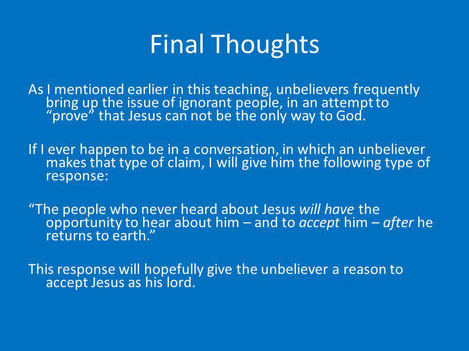 Final Thoughts As I mentioned earlier in this teaching, unbelievers frequently bring up the issue of ignorant people, in an attempt to prove that Jesu