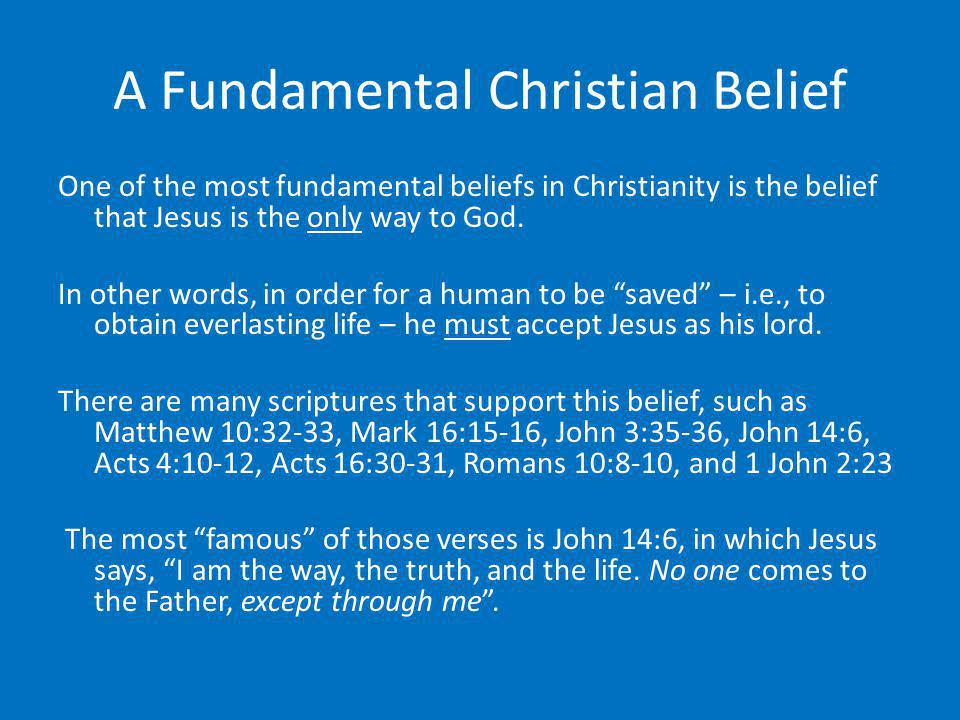 A Fundamental Christian Belief One of the most fundamental beliefs in Christianity is the belief that Jesus is the only way to God. In other words, in