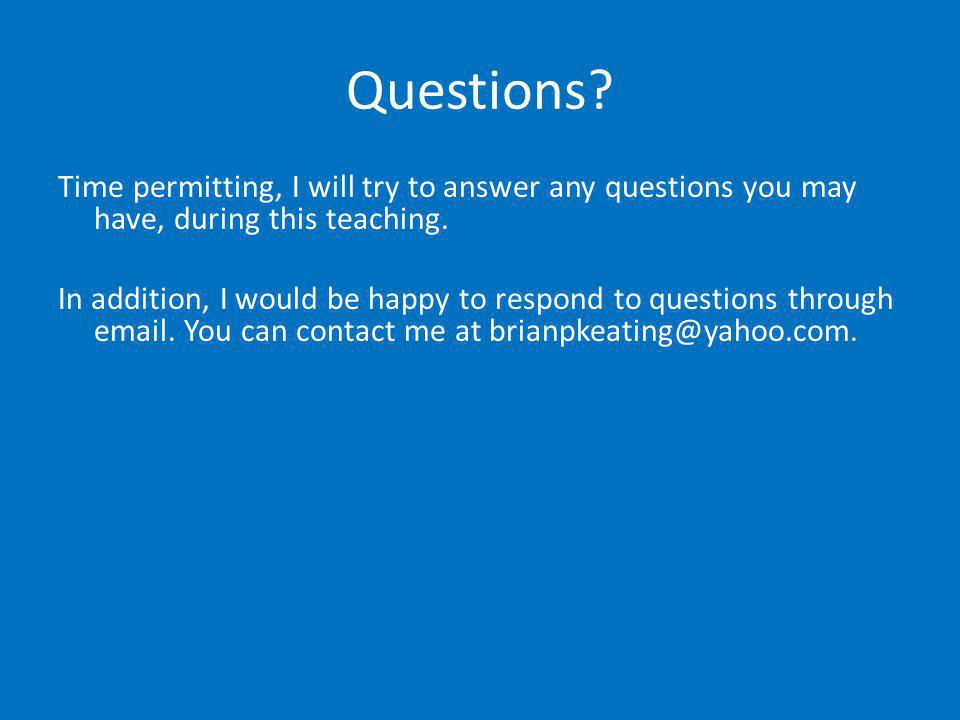 Questions? Time permitting, I will try to answer any questions you may have, during this teaching. In addition, I would be happy to respond to questio