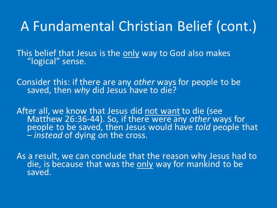 A Fundamental Christian Belief (cont.) This belief that Jesus is the only way to God also makes logical sense. Consider this: if there are any other w