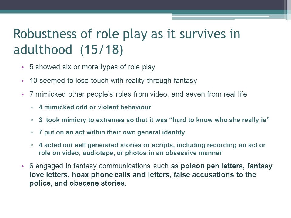 Robustness of role play as it survives in adulthood (15/18) 5 showed six or more types of role play 10 seemed to lose touch with reality through fanta