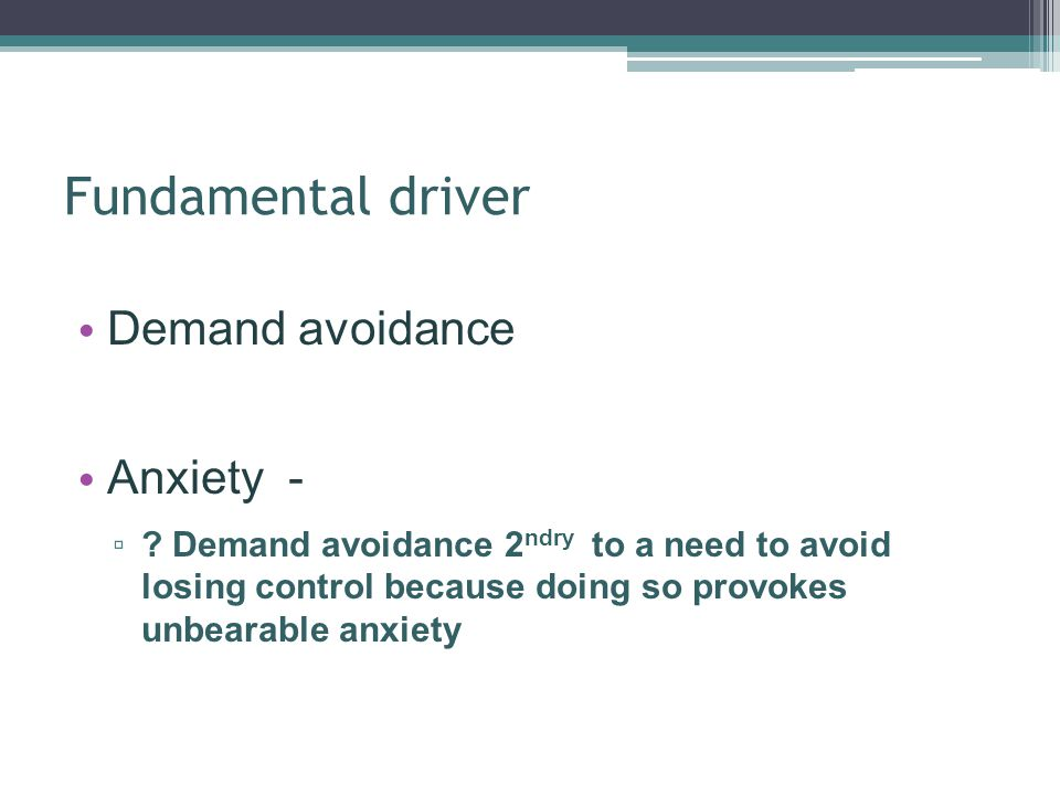 Fundamental driver Demand avoidance Anxiety - ? Demand avoidance 2 ndry to a need to avoid losing control because doing so provokes unbearable anxiety