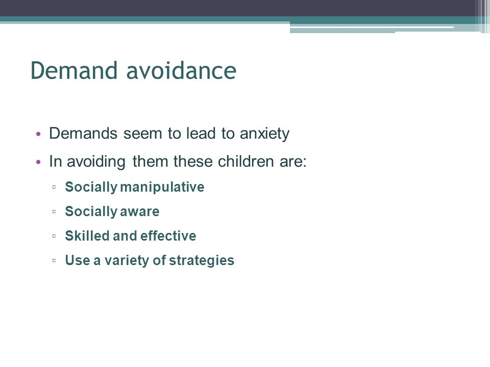 Demand avoidance Demands seem to lead to anxiety In avoiding them these children are: Socially manipulative Socially aware Skilled and effective Use a