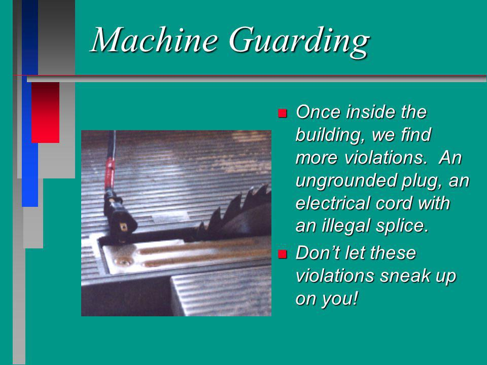 Machine Guarding n Once inside the building, we find more violations. An ungrounded plug, an electrical cord with an illegal splice. n Dont let these