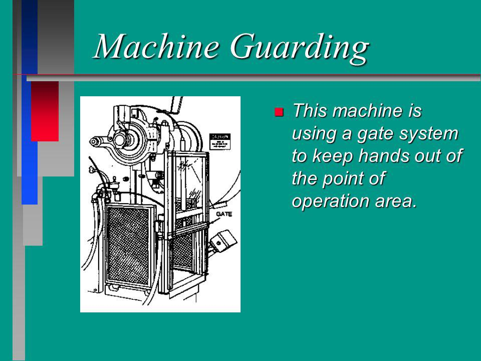 Machine Guarding n This machine is using a gate system to keep hands out of the point of operation area.