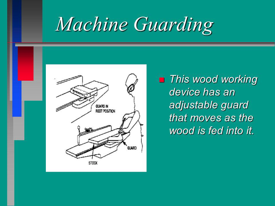 Machine Guarding n This wood working device has an adjustable guard that moves as the wood is fed into it.