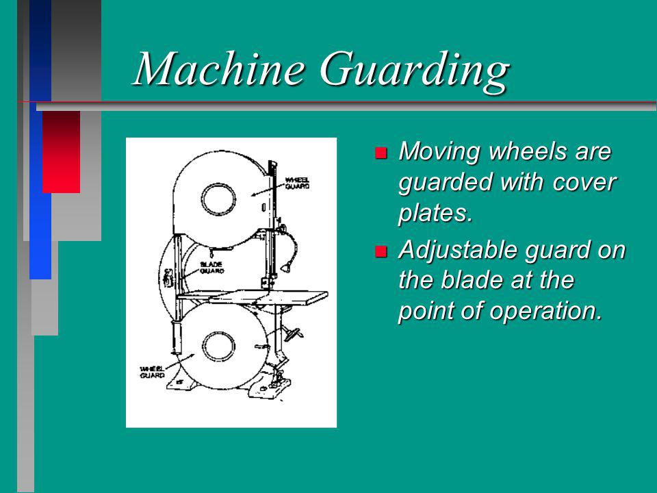 Machine Guarding n Moving wheels are guarded with cover plates. n Adjustable guard on the blade at the point of operation.