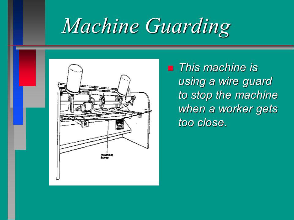 Machine Guarding n This machine is using a wire guard to stop the machine when a worker gets too close.