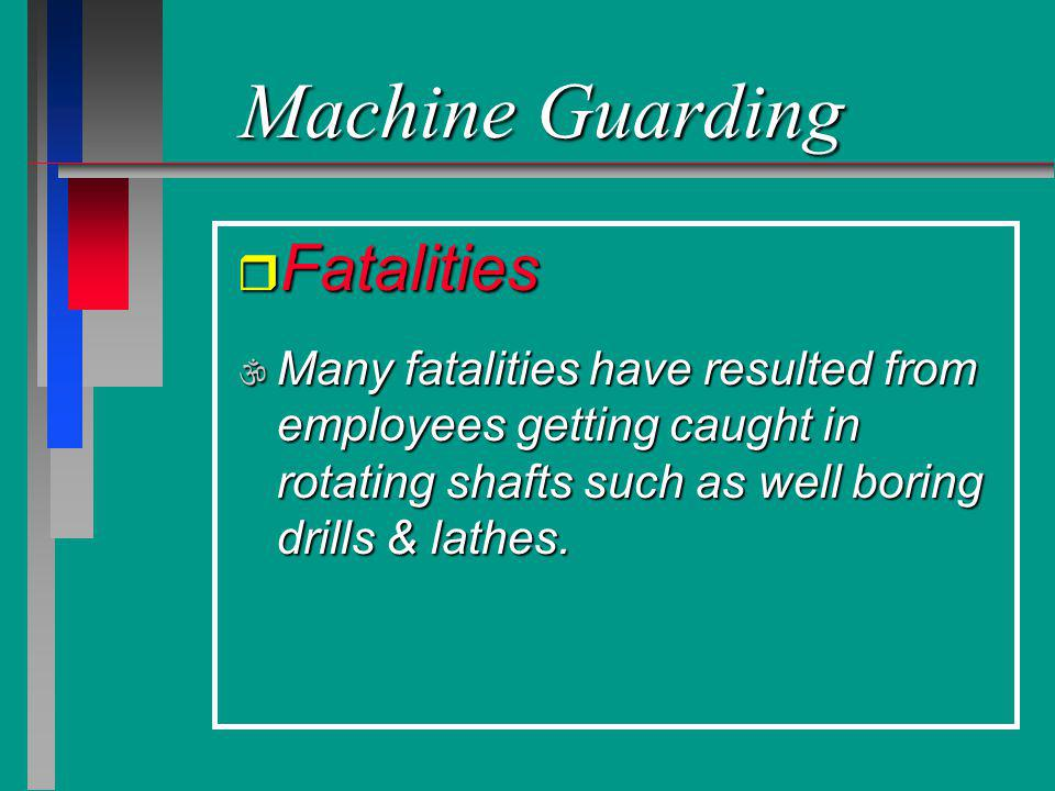 Machine Guarding r Fatalities \ Many fatalities have resulted from employees getting caught in rotating shafts such as well boring drills & lathes.