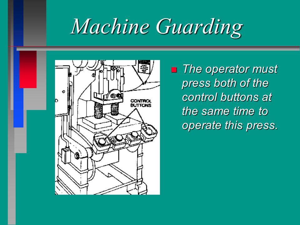 Machine Guarding n The operator must press both of the control buttons at the same time to operate this press.