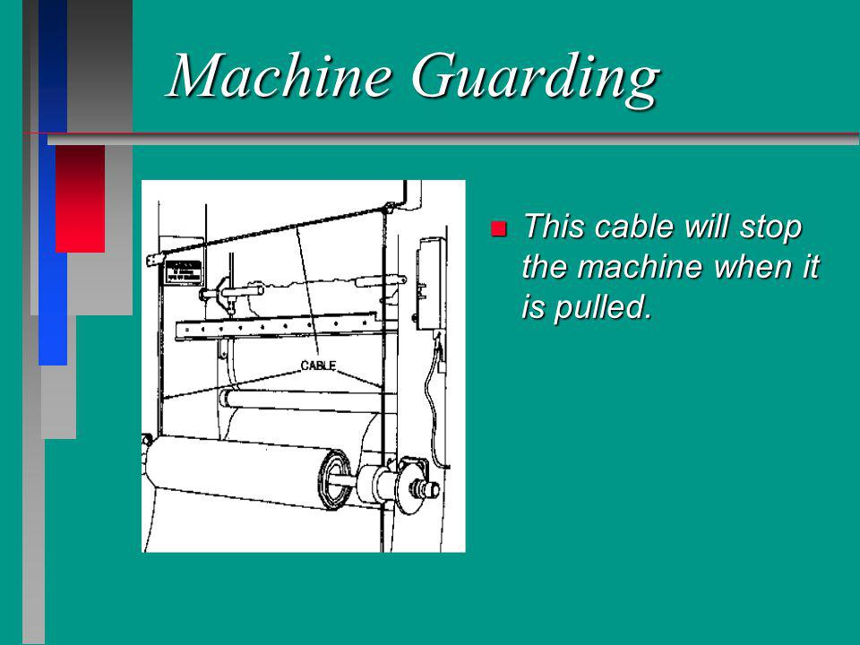 Machine Guarding n This cable will stop the machine when it is pulled.