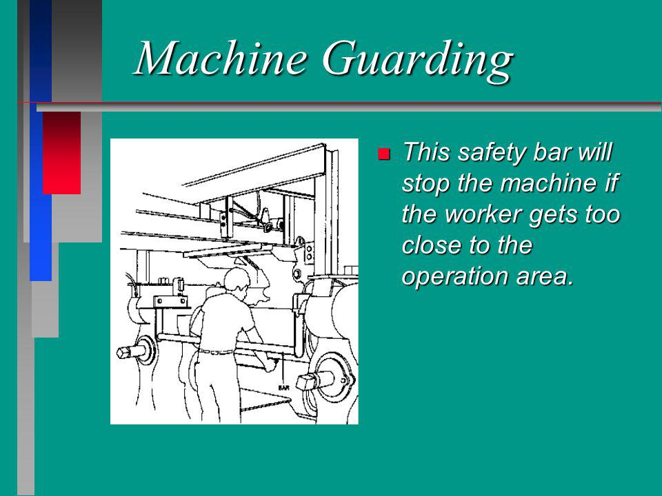 Machine Guarding n This safety bar will stop the machine if the worker gets too close to the operation area.