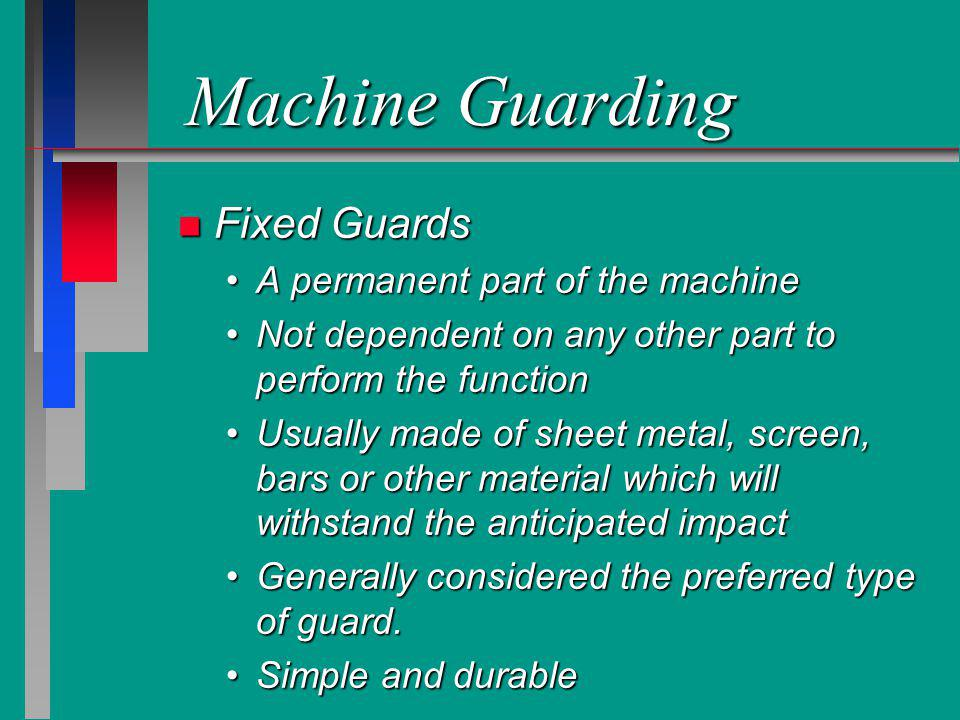 Machine Guarding n Fixed Guards A permanent part of the machineA permanent part of the machine Not dependent on any other part to perform the function