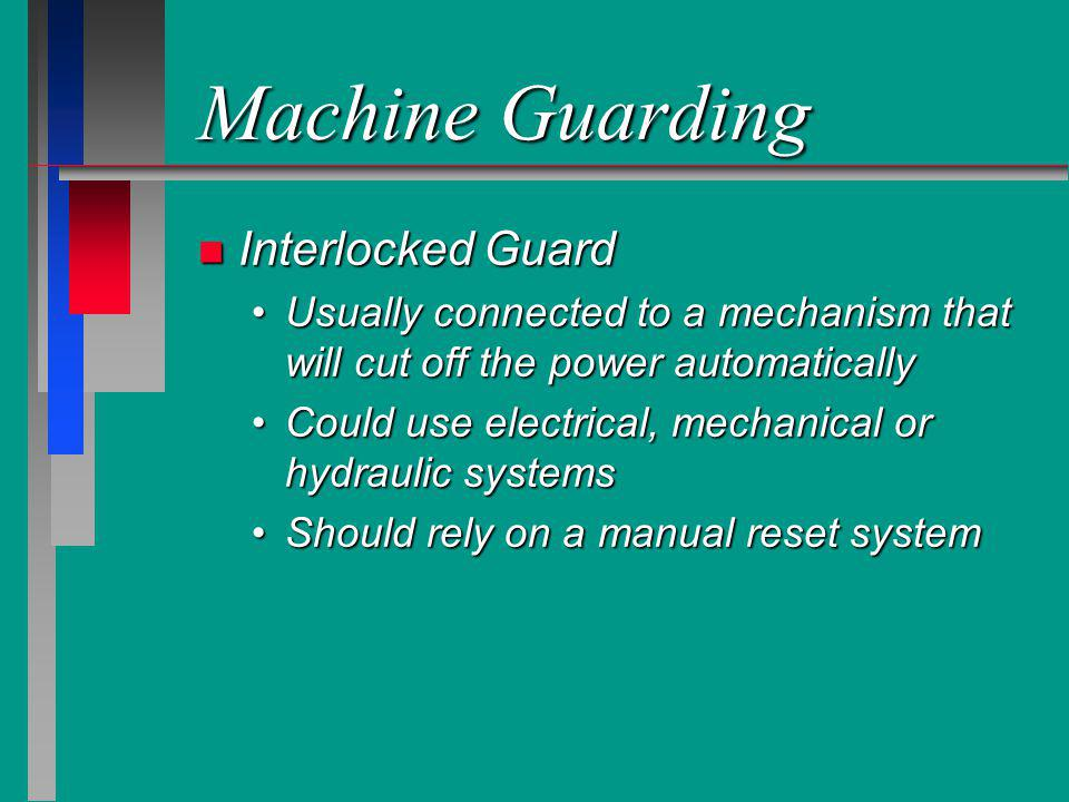 Machine Guarding n Interlocked Guard Usually connected to a mechanism that will cut off the power automaticallyUsually connected to a mechanism that w