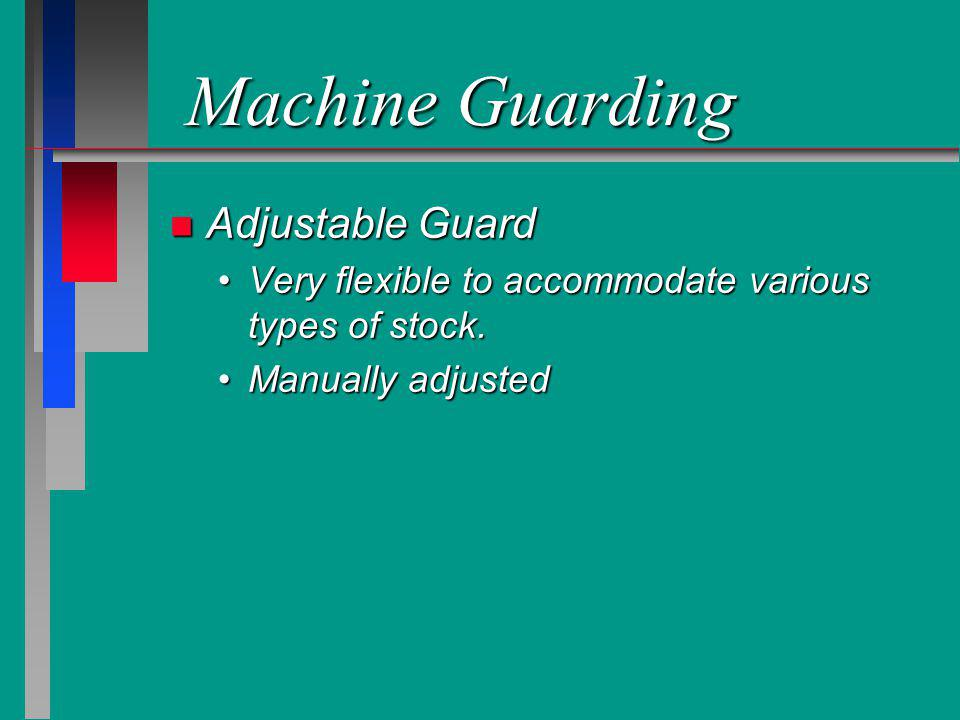 Machine Guarding n Adjustable Guard Very flexible to accommodate various types of stock.Very flexible to accommodate various types of stock. Manually