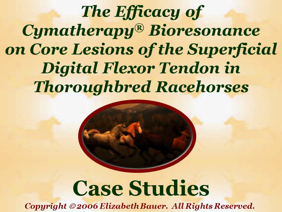 The Efficacy of Cymatherapy ® Bioresonance on Core Lesions of the Superficial Digital Flexor Tendon in Thoroughbred Racehorses Case Studies Copyright