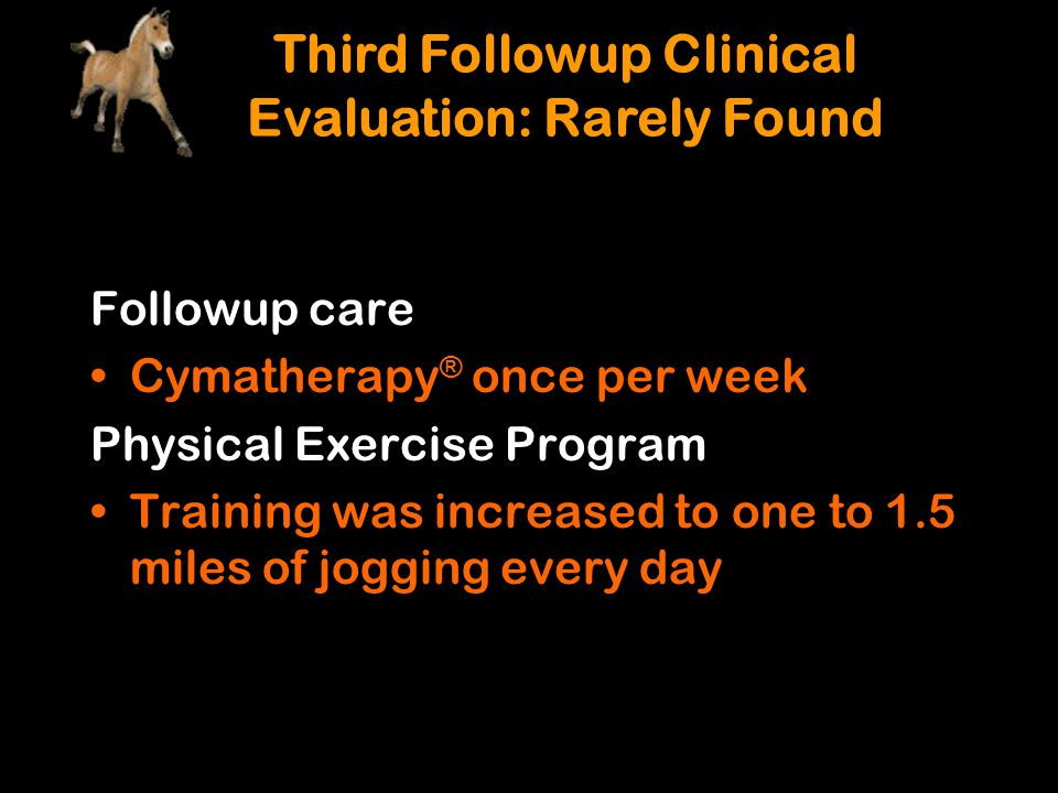 Followup care Cymatherapy ® once per week Physical Exercise Program Training was increased to one to 1.5 miles of jogging every day Third Followup Cli